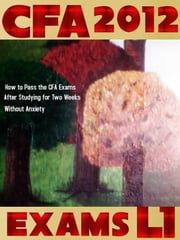 CFA 2012: Exams L1 : How to Pass the CFA Exams After Studying for Two Weeks Without Anxiety ebook by T Smith