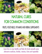 Natural Cures for Common Conditions - Learn How to Stay Healthy and Help the Body Using Alternative Medicine, Herbals, Vitamins, Fruits and Vegetables ebook by Stacey Chillemi,Dr. Michael Chillemi D.C.