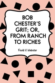 Bob Chester's Grit; Or, From Ranch to Riches ebook by Frank V. Webster