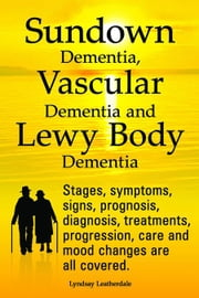 Sundown Dementia, Vascular Dementia and Lewy Body Dementia Explained. Stages, symptoms, signs, prognosis, diagnosis, treatments, progression, care and ebook by Leatherdale, Lyndsay