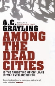 Among the Dead Cities - Is the Targeting of Civilians in War Ever Justified? ebook by Professor A. C. Grayling
