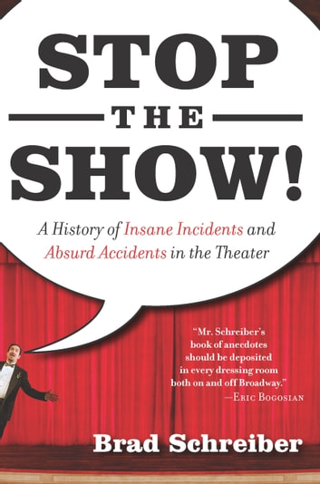 Stop the Show! - A History of Insane Incidents and Absurd Accidents in the Theater ebook by Brad Schreiber