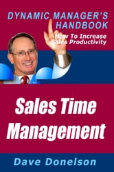 Sales Time Management: The Dynamic Manager's Handbook On How To Increase Sales Productivity ebook by Dave Donelson