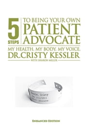 5 S.T.E.P.S. to Being Your Own Patient Advocate--Enhanced Edition - My Health. My Body. My Voice ebook by Cristy L. Kessler, EdD,Sharon K. Miller
