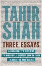 Three Essays - Cannibalism, The Kumbh Mela, The Legacy of Arab Science ebook by Tahir Shah