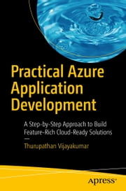Practical Azure Application Development - A Step-by-Step Approach to Build Feature-Rich Cloud-Ready Solutions ebook by Thurupathan Vijayakumar