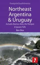 Northeast Argentina & Uruguay: Includes Buenos Aires, the Pampas & Iguazú Falls ebook by Ben  Box