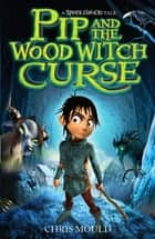 Pip and the Wood Witch Curse - Book 1 eBook by Chris Mould