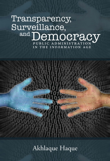 Surveillance, Transparency, and Democracy - Public Administration in the Information Age ebook by Akhlaque Haque