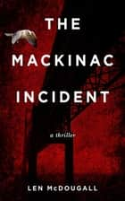 The Mackinac Incident - A Thriller ebook by Len McDougall