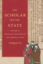 The Scholar and the State - Fiction as Political Discourse in Late Imperial China ebook by Liangyan Ge
