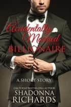 Accidentally Married to the Billionaire (A Short Story) ebook by Shadonna Richards