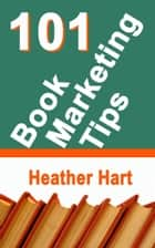 101 Book Marketing Tips ebook by Heather Hart