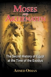 Moses and Akhenaten: The Secret History of Egypt at the Time of the Exodus - The Secret History of Egypt at the Time of the Exodus ebook by Ahmed Osman