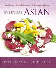 Everyday Asian - Asian Flavors + Simple Techniques = 120 Mouthwatering Recipes ebook by Patricia Yeo,Tom Steele