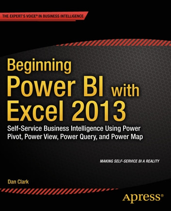 Beginning Power BI with Excel 2013 - Self-Service Business Intelligence Using Power Pivot, Power View, Power Query, and Power Map ebook by Dan Clark