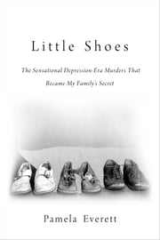 Little Shoes - The Sensational Depression-Era Murders That Became My Family's Secret ebook by Pamela Everett