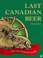 Last Canadian Beer:: The Moosehead Story ebook by Harvey Sawler