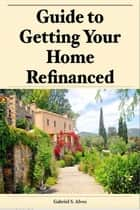 Guide to Getting Your Home Refinanced ebook by Gabriel Alves