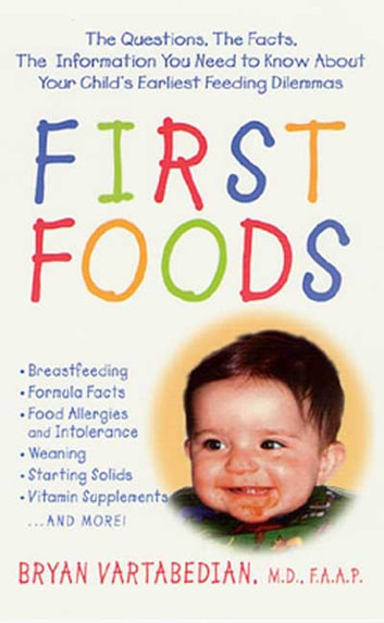 First Foods - The Questions, the Facts, the Information You Need to Know about Your Child's Earliest Feeding Dilemmas ebook by Bryan Vartabedian
