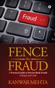 Fence the Fraud - A practical guide To Prevent Bank Frauds (Cheque and Card) ebook by Kanwar Mehta