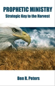 Prophetic Ministry: Strategic Key to the Harvest ebook by Ben Peters