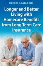 Longer and Better Living with Homecare Benefits from Long Term Care Insurance ebook by Richard G. Lazar, PhD