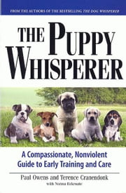 THE PUPPY WHISPERER - A COMPASSIONATE, NONVIOLENT GUIDE TO EARLY TRAINING AND CARE ebook by Paul Owens,Terence Cranendonk