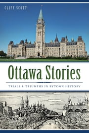Ottawa Stories - Trials and Triumphs in Bytown History ebook by Clifford Robinson Scott