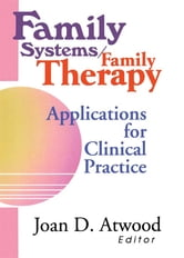 Family Systems/Family Therapy - Applications for Clinical Practice ebook by Joan D Atwood