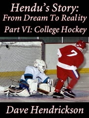 Hendu's Story: From Dream To Reality, Part VI: College Hockey ebook by David H. Hendrickson