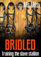 Bridled: Training the Slave Stallion ebook by Alis Mitsy