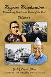 Bygone Binghamton - Remembering People and Places of the Past Volume One ebook by Jack Edward Shay