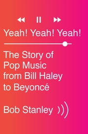 Yeah! Yeah! Yeah!: The Story of Pop Music from Bill Haley to Beyoncé ebook by Bob Stanley