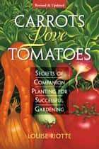Carrots Love Tomatoes - Secrets of Companion Planting for Successful Gardening eBook by Louise Riotte