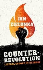 Counter-Revolution - Liberal Europe in Retreat ebook by Jan Zielonka