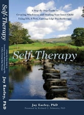 Self-Therapy - A Step-By-Step Guide to Creating Wholeness and Healing Your Inner Child Using IFS, A New, Cutting-Edge Psychotherapy ebook by Jay Earley, Ph.D.