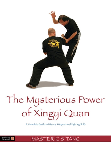 The Mysterious Power of Xingyi Quan - A Complete Guide to History, Weapons and Fighting Skills ebook by C S Tang