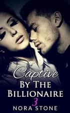 Captive By The Billionaire 3 (A BBW Erotic Romance) ebook by Nora Stone