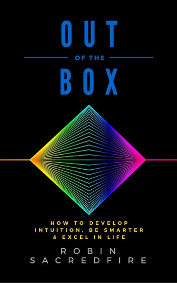Out of the Box: How to Develop Intuition, Be Smarter and Excel in Life ebook by Robin Sacredfire