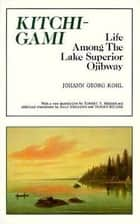 Kitchi-Gami - Life Among the Lake Superior Ojibway ebook by Johann Georg Kohl, Robert E. Bieder