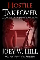 Hostile Takeover - A Knights of the Board Room Standalone ebook by Joey W. Hill