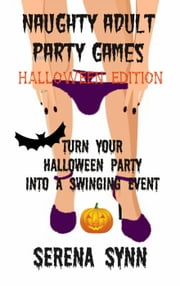 Naughty Adult Party Games Halloween Edition: Turn Your Halloween Party Into A Swinging Event ebook by Serena Synn