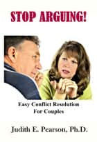 Stop Arguing: Easy Conflict Resolution for Couples ebook by Judith E. Pearson, Ph.D.