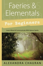 Faeries & Elementals for Beginners - Learn About & Communicate With Nature Spirits ebook by Alexandra Chauran