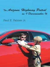 The Arizona Highway Patrol as I Disremember It ebook by Paul E. Palmer Jr.