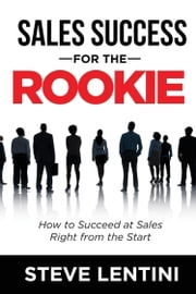 Sales Success for the Rookie - How to Succeed At Sales Right From The Start ebook by Steve Lentini