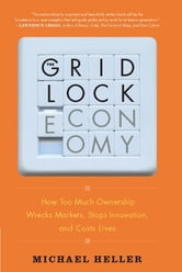 The Gridlock Economy - How Too Much Ownership Wrecks Markets, Stops Innovation, and Costs Lives ebook by Michael Heller
