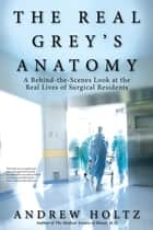 The Real Grey's Anatomy - A Behind-the-Scenes Look at thte Real Lives of Surgical Residents ebook by Andrew Holtz