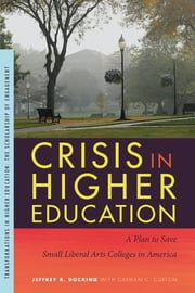 Crisis in Higher Education: A Plan to Save Small Liberal Arts Colleges in America ebook by Jeffrey R. Docking,Carman C. Curton